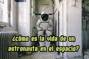 como es la vida de un astronauta en el espacio