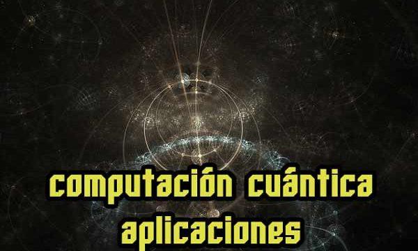 Computación cuántica, aplicaciones actuales y futuras